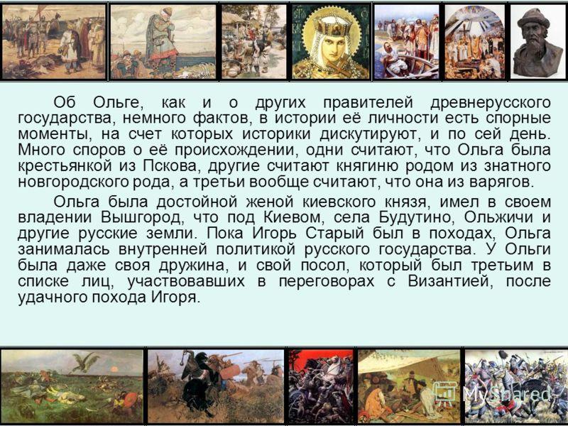 Об Ольге, как и о других правителей древнерусского государства, немного фактов, в истории её личности есть спорные моменты, на счет которых историки дискутируют, и по сей день. Много споров о её происхождении, одни считают, что Ольга была крестьянкой