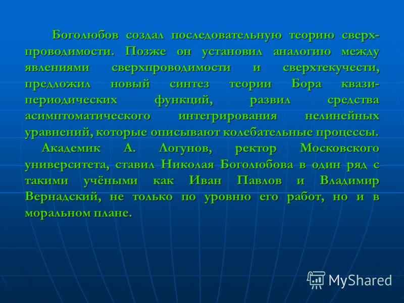 Боголюбов создал последовательную теорию сверх- проводимости. Позже он установил аналогию между явлениями сверхпроводимости и сверхтекучести, предложил новый синтез теории Бора квази- периодических функций, развил средства асимптоматического интегрир