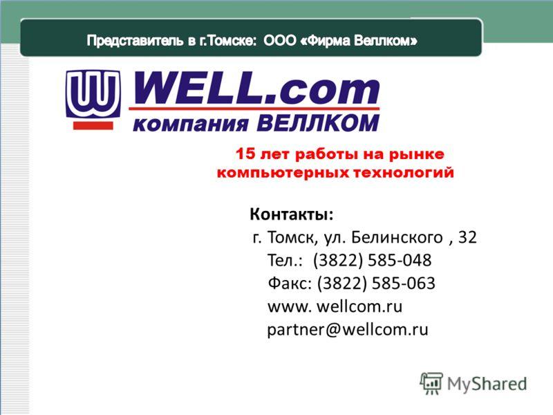 г. Томск, ул. Белинского, 32 Тел.: (3822) 585-048 Факс: (3822) 585-063 www. wellcom.ru partner@wellcom.ru 15 лет работы на рынке компьютерных технологий