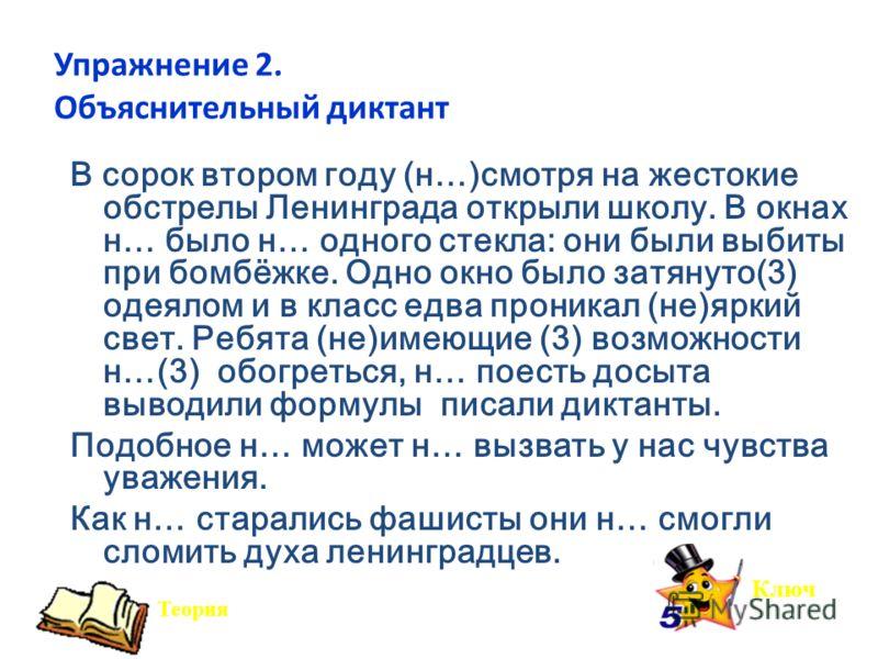 Упражнение 2. Объяснительный диктант В сорок втором году (н…)смотря на жестокие обстрелы Ленинграда открыли школу. В окнах н… было н… одного стекла: они были выбиты при бомбёжке. Одно окно было затянуто(3) одеялом и в класс едва проникал (не)яркий св