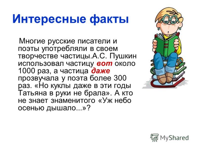 Интересные факты Многие русские писатели и поэты употребляли в своем творчестве частицы.А.С. Пушкин использовал частицу вот около 1000 раз, а частица даже прозвучала у поэта более 300 раз. «Но куклы даже в эти годы Татьяна в руки не брала». А кто не