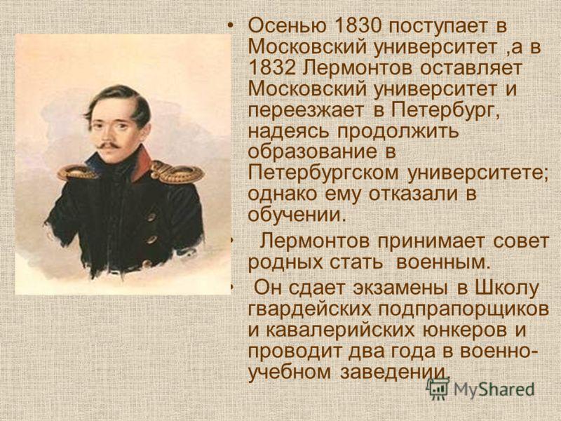 Осенью 1830 поступает в Московский университет,а в 1832 Лермонтов оставляет Московский университет и переезжает в Петербург, надеясь продолжить образование в Петербургском университете; однако ему отказали в обучении. Лермонтов принимает совет родных