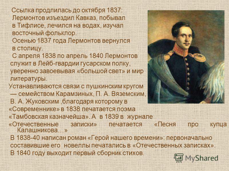Ссылка продлилась до октября 1837: Лермонтов изъездил Кавказ, побывал в Тифлисе, лечился на водах, изучал восточный фольклор. Осенью 1837 года Лермонтов вернулся в столицу. С апреля 1838 по апрель 1840 Лермонтов служит в Лейб-гвардии гусарском полку,