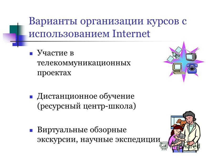 Варианты организации курсов с использованием Internet Участие в телекоммуникационных проектах Дистанционное обучение (ресурсный центр-школа) Виртуальные обзорные экскурсии, научные экспедиции