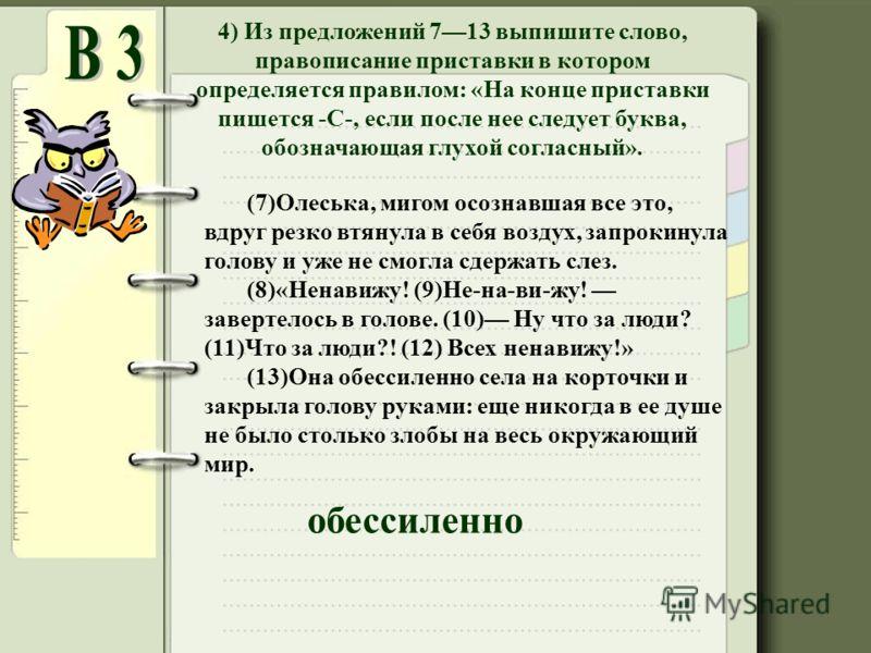4) Из предложений 713 выпишите слово, правописание приставки в котором определяется правилом: «На конце приставки пишется -С-, если после нее следует буква, обозначающая глухой согласный». (7)Олеська, мигом осознавшая все это, вдруг резко втянула в с