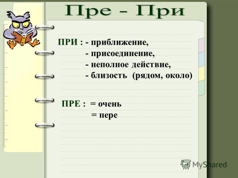 ПРИ : - приближение, - присоединение, - неполное действие, - близость (рядом, около) ПРЕ : = очень = пере