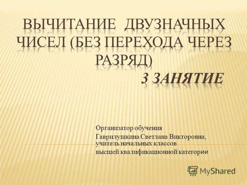 Организатор обучения Гаврилушкина Светлана Викторовна, учитель начальных классов высшей квалификационной категор ии