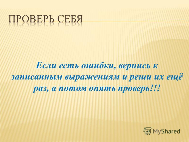 Если есть ошибки, вернись к записанным выражениям и реши их ещё раз, а потом опять проверь!!!