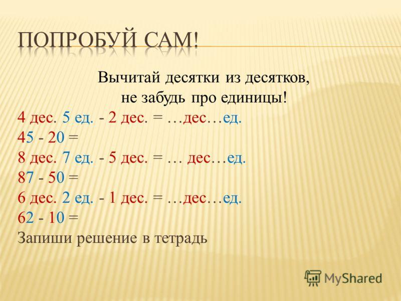 Вычитай десятки из десятков, не забудь про единицы! 4 дес. 5 ед. - 2 дес. = …дес…ед. 45 - 20 = 8 дес. 7 ед. - 5 дес. = … дес…ед. 87 - 50 = 6 дес. 2 ед. - 1 дес. = …дес…ед. 62 - 10 = Запиши решение в тетрадь