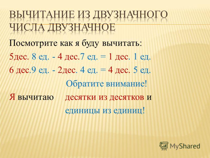 Посмотрите как я буду вычитать: 5дес. 8 ед. - 4 дес.7 ед. = 1 дес. 1 ед. 6 дес.9 ед. - 2дес. 4 ед. = 4 дес. 5 ед. Обратите внимание! Я вычитаю десятки из десятков и единицы из единиц!