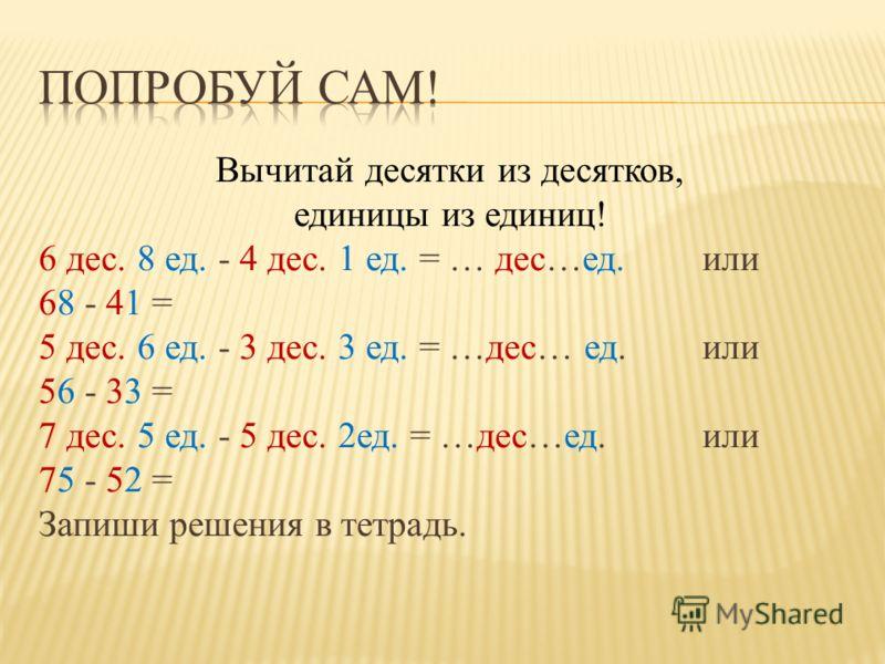 Вычитай десятки из десятков, единицы из единиц! 6 дес. 8 ед. - 4 дес. 1 ед. = … дес…ед. или 68 - 41 = 5 дес. 6 ед. - 3 дес. 3 ед. = …дес… ед. или 56 - 33 = 7 дес. 5 ед. - 5 дес. 2ед. = …дес…ед. или 75 - 52 = Запиши решения в тетрадь.