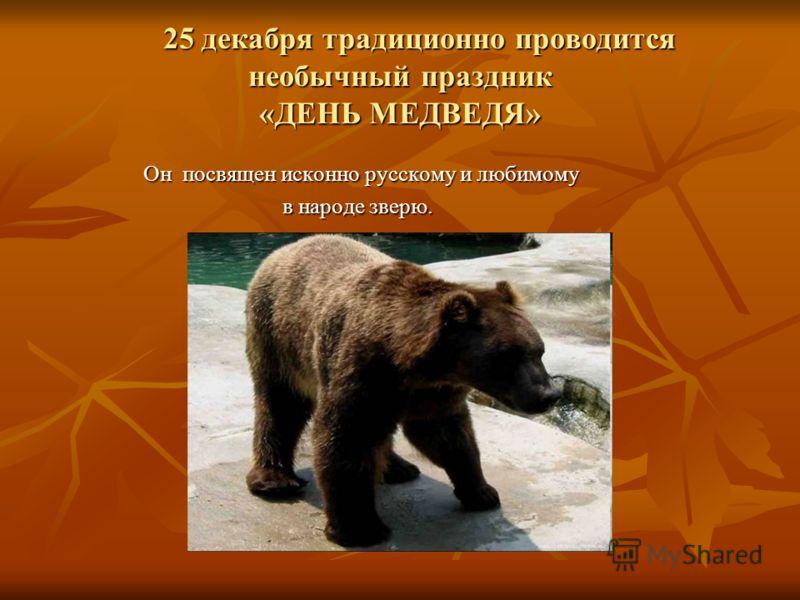 25 декабря традиционно проводится необычный праздник «ДЕНЬ МЕДВЕДЯ» 25 декабря традиционно проводится необычный праздник «ДЕНЬ МЕДВЕДЯ» Он посвящен исконно русскому и любимому в народе зверю. в народе зверю.