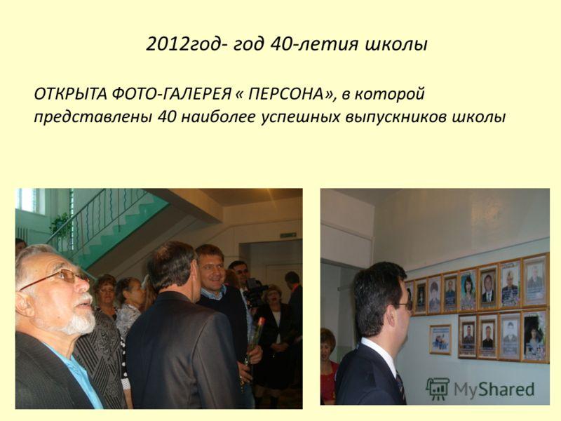 2012год- год 40-летия школы ОТКРЫТА ФОТО-ГАЛЕРЕЯ « ПЕРСОНА», в которой представлены 40 наиболее успешных выпускников школы