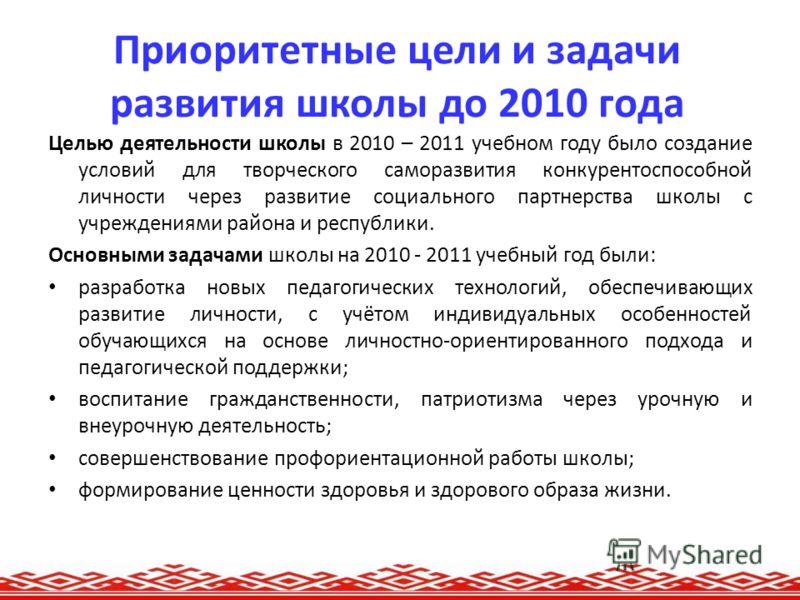 Приоритетные цели и задачи развития школы до 2010 года Целью деятельности школы в 2010 – 2011 учебном году было создание условий для творческого саморазвития конкурентоспособной личности через развитие социального партнерства школы с учреждениями рай
