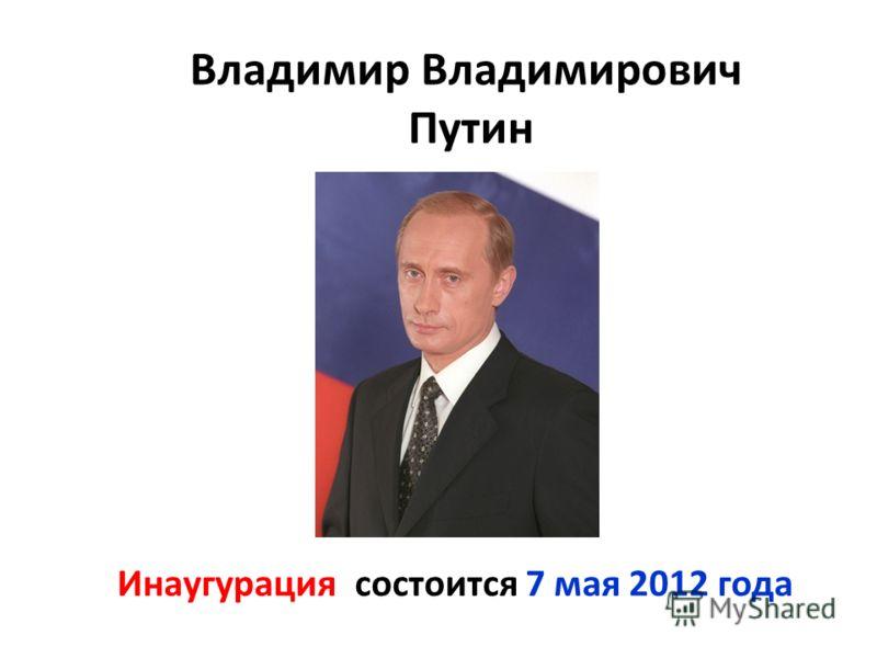 Владимир Владимирович Путин Инаугурация состоится 7 мая 2012 года