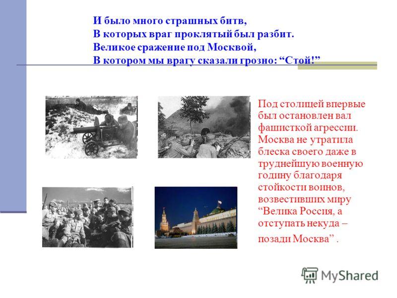 И было много страшных битв, В которых враг проклятый был разбит. Великое сражение под Москвой, В котором мы врагу сказали грозно: Стой! Под столицей впервые был остановлен вал фашисткой агрессии. Москва не утратила блеска своего даже в труднейшую вое