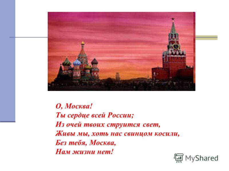О, Москва! Ты сердце всей России; Из очей твоих струится свет, Живы мы, хоть нас свинцом косили, Без тебя, Москва, Нам жизни нет!
