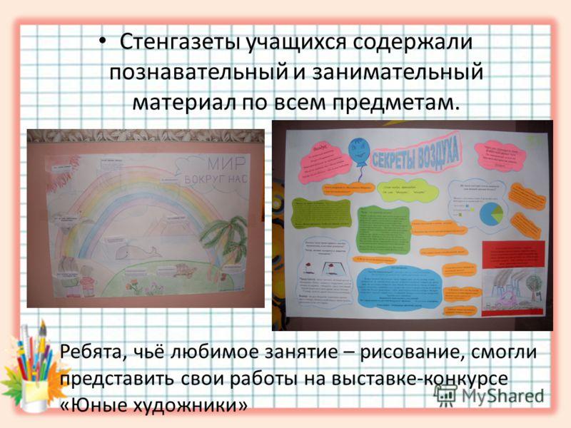 Стенгазеты учащихся содержали познавательный и занимательный материал по всем предметам. Ребята, чьё любимое занятие – рисование, смогли представить свои работы на выставке-конкурсе «Юные художники»