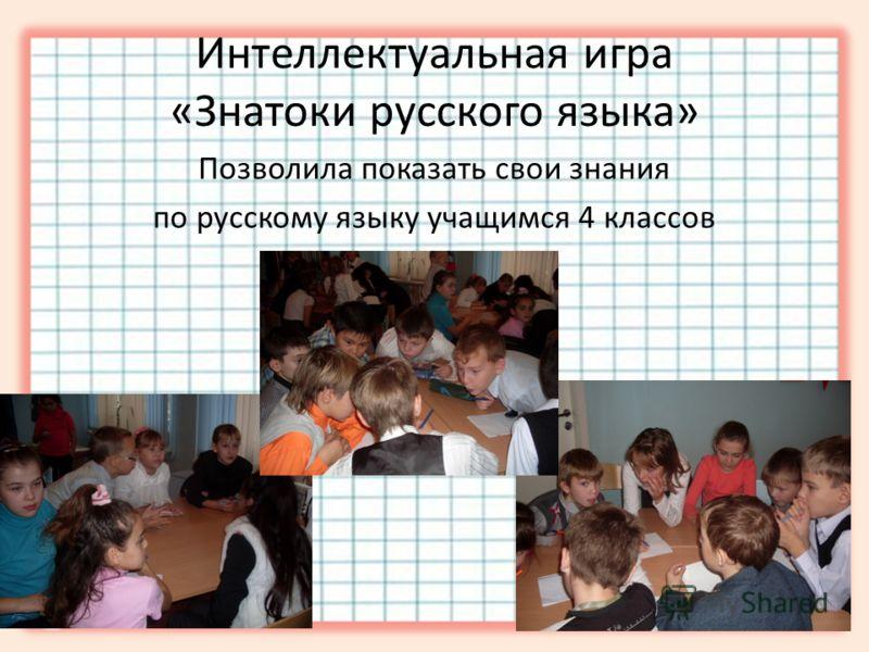 Интеллектуальная игра «Знатоки русского языка» Позволила показать свои знания по русскому языку учащимся 4 классов