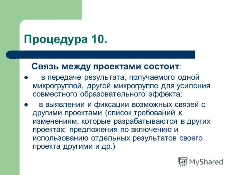 Процедура 10. Связь между проектами состоит : в передаче результата, получаемого одной микрогруппой, другой микрогруппе для усиления совместного образовательного эффекта; в выявлении и фиксации возможных связей с другими проектами (список требований