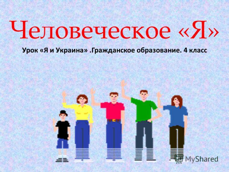 Человеческое «Я» Урок «Я и Украина».Гражданское образование. 4 класс