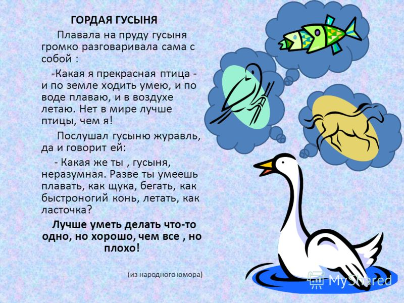 ГОРДАЯ ГУСЫНЯ Плавала на пруду гусыня громко разговаривала сама с собой : -Какая я прекрасная птица - и по земле ходить умею, и по воде плаваю, и в воздухе летаю. Нет в мире лучше птицы, чем я! Послушал гусыню журавль, да и говорит ей: - Какая же ты,