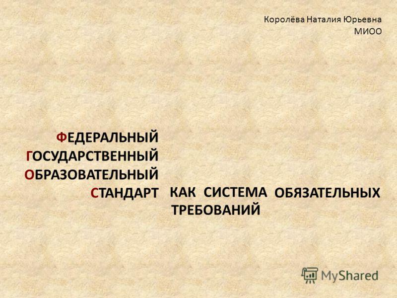 КАК СИСТЕМА Королёва Наталия Юрьевна МИОО ФЕДЕРАЛЬНЫЙ ГОСУДАРСТВЕННЫЙ ОБРАЗОВАТЕЛЬНЫЙ СТАНДАРТ ОБЯЗАТЕЛЬНЫХ ТРЕБОВАНИЙ