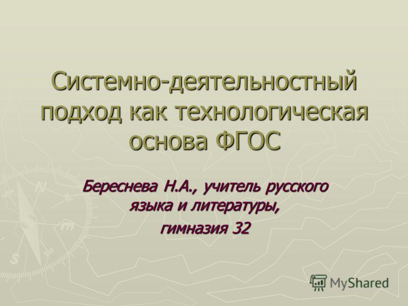 Системно-деятельностный подход как технологическая основа ФГОС Береснева Н.А., учитель русского языка и литературы, гимназия 32