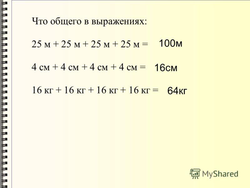 Что общего в выражениях: 25 м + 25 м + 25 м + 25 м = 4 см + 4 см + 4 см + 4 см = 16 кг + 16 кг + 16 кг + 16 кг = 100м 16см 64кг