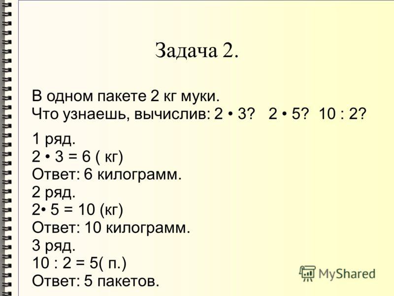 Задача 2. В одном пакете 2 кг муки. Что узнаешь, вычислив: 2 3? 2 5? 10 : 2? 1 ряд. 2 3 = 6 ( кг) Ответ: 6 килограмм. 2 ряд. 2 5 = 10 (кг) Ответ: 10 килограмм. 3 ряд. 10 : 2 = 5( п.) Ответ: 5 пакетов.