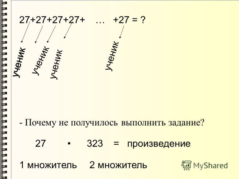 27+27+27+27+ … +27 = ? ученик - Почему не получилось выполнить задание? 27 323 = произведение 1 множитель 2 множитель