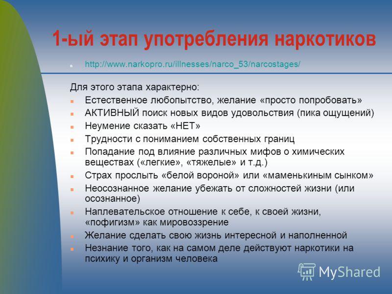 1-ый этап употребления наркотиков n http://www.narkopro.ru/illnesses/narco_53/narcostages/ Для этого этапа характерно: n Естественное любопытство, желание «просто попробовать» n АКТИВНЫЙ поиск новых видов удовольствия (пика ощущений) n Неумение сказа