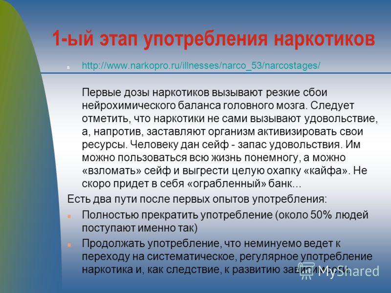 1-ый этап употребления наркотиков n http://www.narkopro.ru/illnesses/narco_53/narcostages/ Первые дозы наркотиков вызывают резкие сбои нейрохимического баланса головного мозга. Следует отметить, что наркотики не сами вызывают удовольствие, а, напроти
