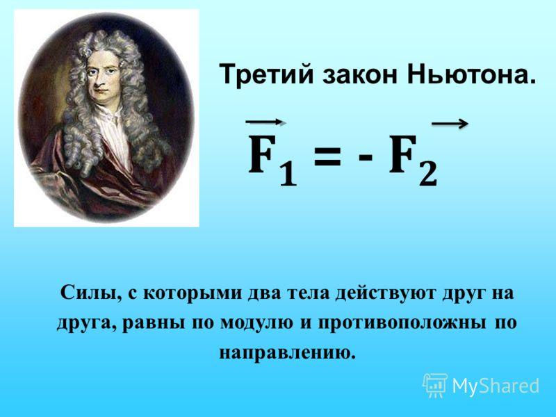 Третий закон Ньютона. Силы, с которыми два тела действуют друг на друга, равны по модулю и противоположны по направлению. F 1 = - F 2