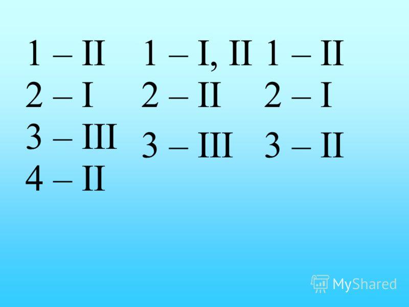 1 – II 2 – I 3 – III 4 – II 1 – I, II 2 – II 3 – III 1 – II 2 – I 3 – II