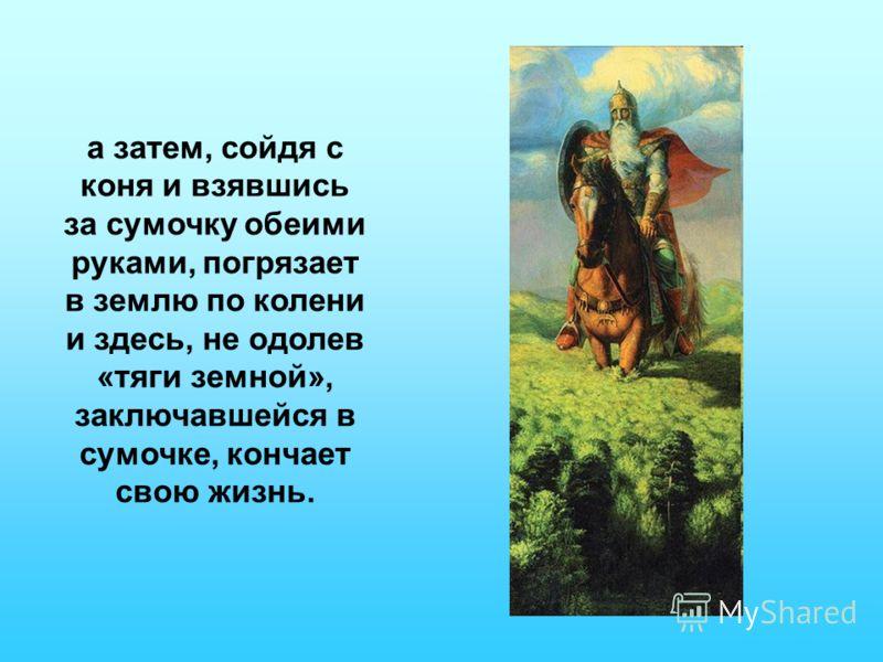 а затем, сойдя с коня и взявшись за сумочку обеими руками, погрязает в землю по колени и здесь, не одолев «тяги земной», заключавшейся в сумочке, кончает свою жизнь.