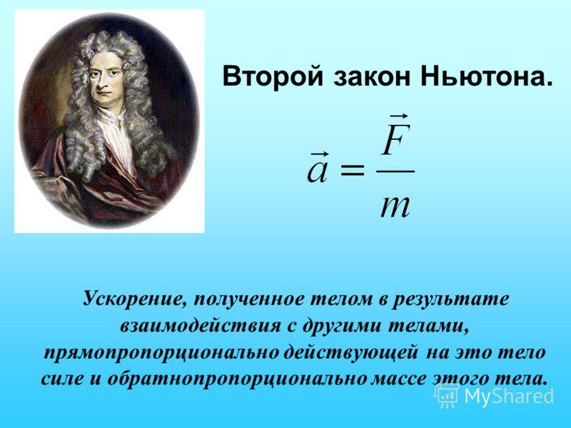 Второй закон Ньютона. Ускорение, полученное телом в результате взаимодействия с другими телами, прямопропорционально действующей на это тело силе и обратнопропорционально массе этого тела.