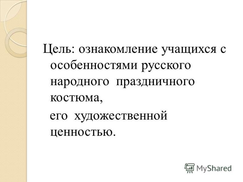 Цель: ознакомление учащихся с особенностями русского народного праздничного костюма, его художественной ценностью.