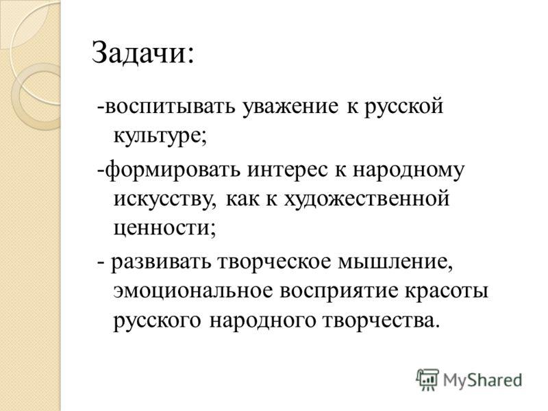 Задачи: -воспитывать уважение к русской культуре; -формировать интерес к народному искусству, как к художественной ценности; - развивать творческое мышление, эмоциональное восприятие красоты русского народного творчества.
