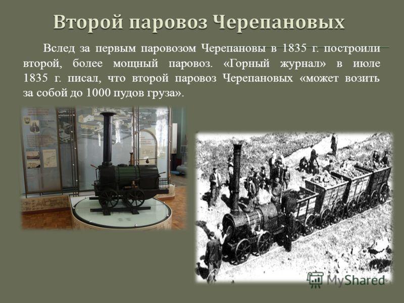 Вслед за первым паровозом Черепановы в 1835 г. построили второй, более мощный паровоз. «Горный журнал» в июле 1835 г. писал, что второй паровоз Черепановых «может возить за собой до 1000 пудов груза».
