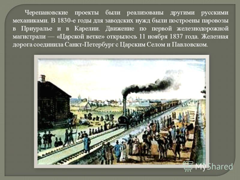 Черепановские проекты были реализованы другими русскими механиками. В 1830-е годы для заводских нужд были построены паровозы в Приуралье и в Карелии. Движение по первой железнодорожной магистрали «Царской ветке» открылось 11 ноября 1837 года. Железна