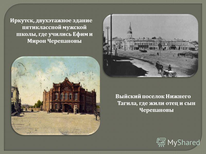 Иркутск, двухэтажное здание пятиклассной мужской школы, где учились Ефим и Мирон Черепановы Выйский поселок Нижнего Тагила, где жили отец и сын Черепановы
