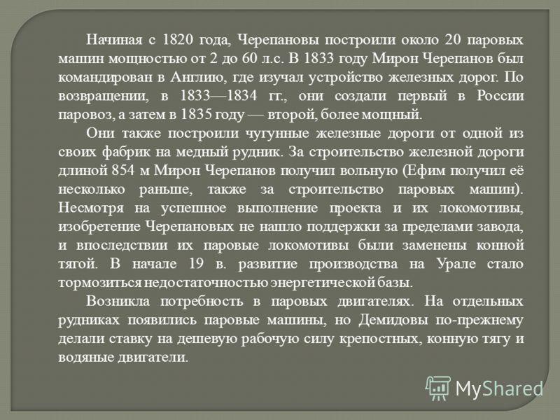 Начиная с 1820 года, Черепановы построили около 20 паровых машин мощностью от 2 до 60 л.с. В 1833 году Мирон Черепанов был командирован в Англию, где изучал устройство железных дорог. По возвращении, в 18331834 гг., они создали первый в России парово