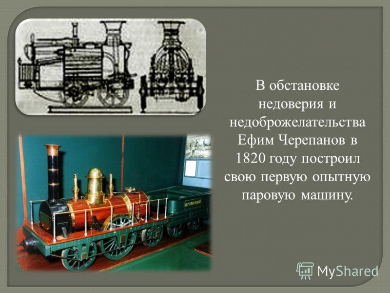 В обстановке недоверия и недоброжелательства Ефим Черепанов в 1820 году построил свою первую опытную паровую машину.