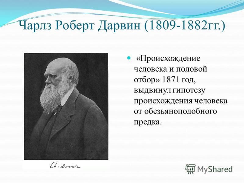 Чарлз Роберт Дарвин (1809-1882гг.) «Происхождение человека и половой отбор» 1871 год, выдвинул гипотезу происхождения человека от обезьяноподобного предка.