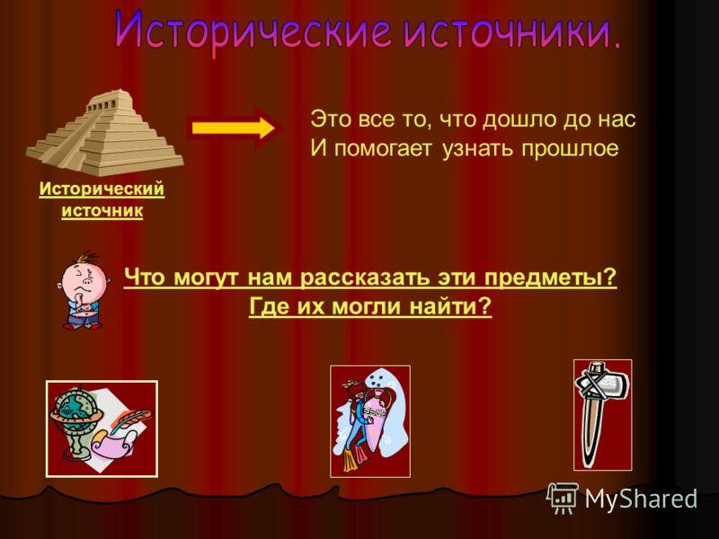 Исторический источник Что могут нам рассказать эти предметы? Где их могли найти? Это все то, что дошло до нас И помогает узнать прошлое