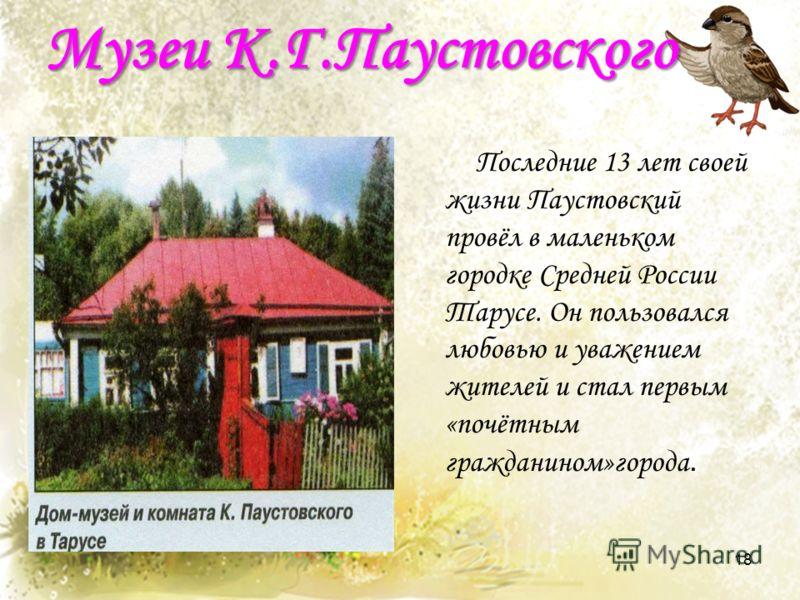 Музеи К.Г.Паустовского Последние 13 лет своей жизни Паустовский провёл в маленьком городке Средней России Тарусе. Он пользовался любовью и уважением жителей и стал первым «почётным гражданином»города. 18