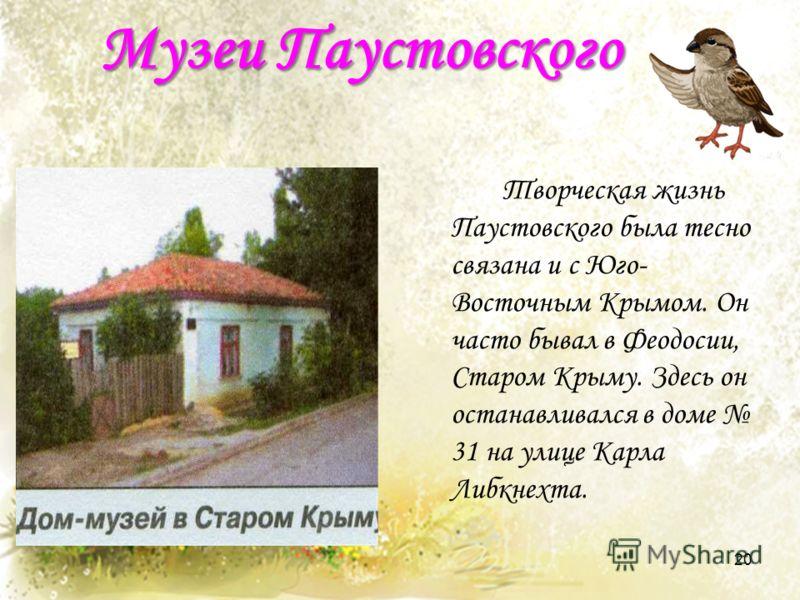 Музеи Паустовского Творческая жизнь Паустовского была тесно связана и с Юго- Восточным Крымом. Он часто бывал в Феодосии, Старом Крыму. Здесь он останавливался в доме 31 на улице Карла Либкнехта. 20