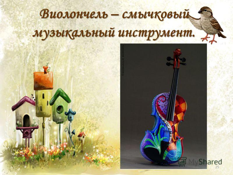 Виолончель – смычковый музыкальный инструмент. 25