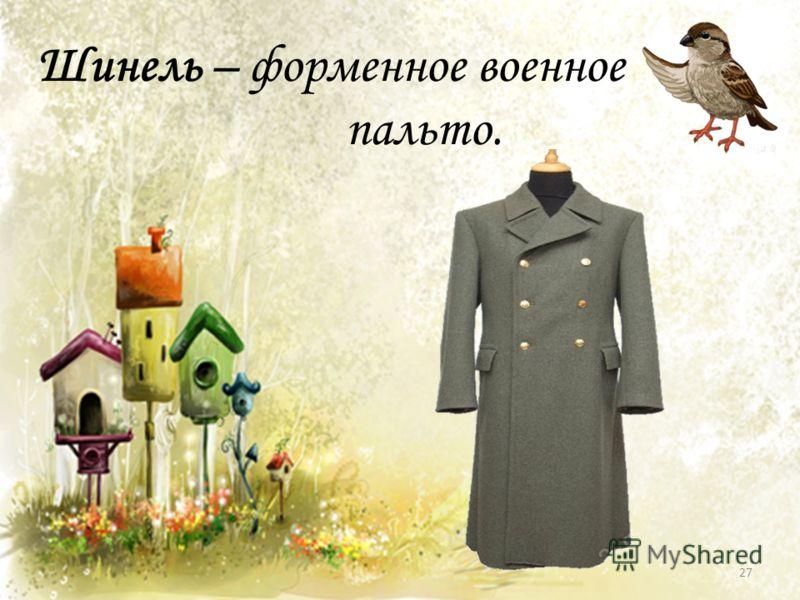 Шинель – форменное военное пальто. 27